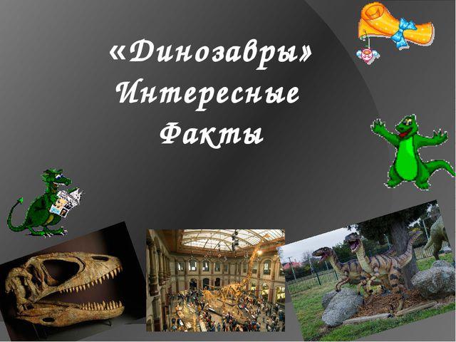 «Динозавры» Интересные Факты
