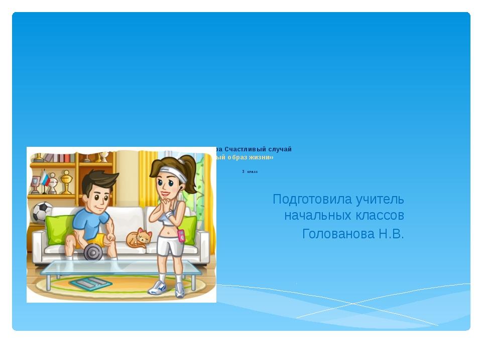 Игра Счастливый случай «Здоровый образ жизни» 3 класс Подготовила учитель на...