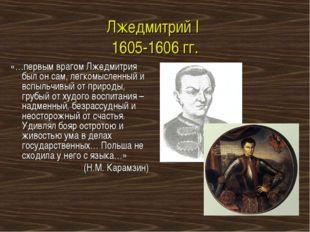 Лжедмитрий I 1605-1606 гг. «…первым врагом Лжедмитрия был он сам, легкомыслен