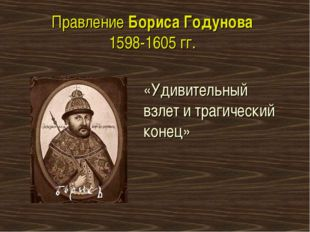 Правление Бориса Годунова 1598-1605 гг. «Удивительный взлет и трагический кон
