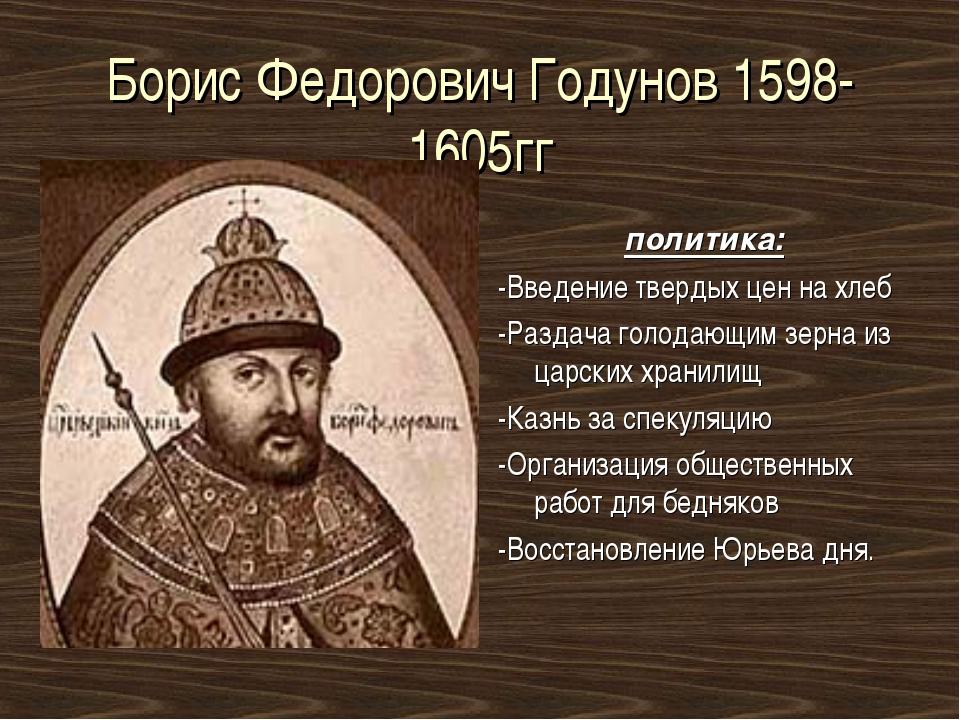 Борис Федорович Годунов 1598-1605гг политика: -Введение твердых цен на хлеб -...