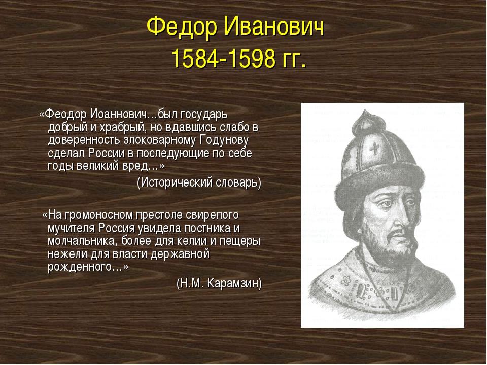 Федор Иванович 1584-1598 гг. «Феодор Иоаннович…был государь добрый и храбрый,...