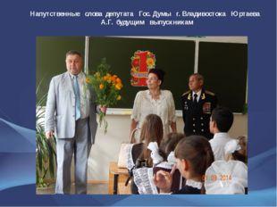 Напутственные слова депутата Гос. Думы г. Владивостока Юртаева А.Г. будущим в