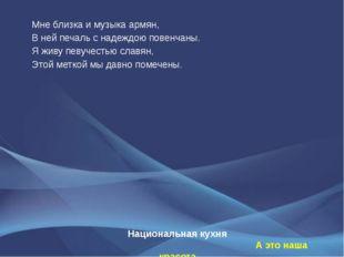 Национальная кухня А это наша красота Мне близка и музыка армян, В ней печаль