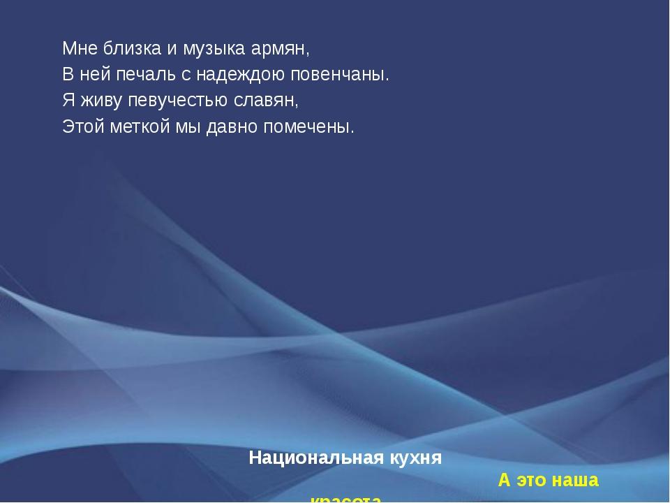 Национальная кухня А это наша красота Мне близка и музыка армян, В ней печаль...