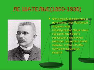 ЛЕ ШАТЕЛЬЕ(1850-1936) Французский физикохимик и металловед, член Парижской ак