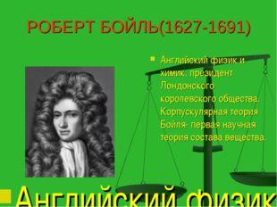 РОБЕРТ БОЙЛЬ(1627-1691) Английский физик и химик, президент Лондонского корол