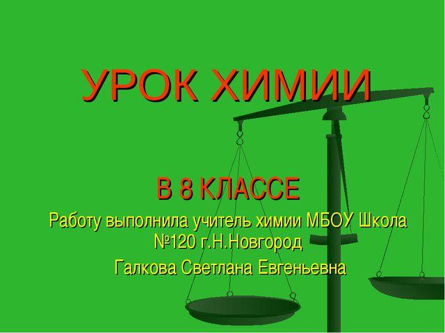 В 8 КЛАССЕ Работу выполнила учитель химии МБОУ Школа №120 г.Н.Новгород Галков...