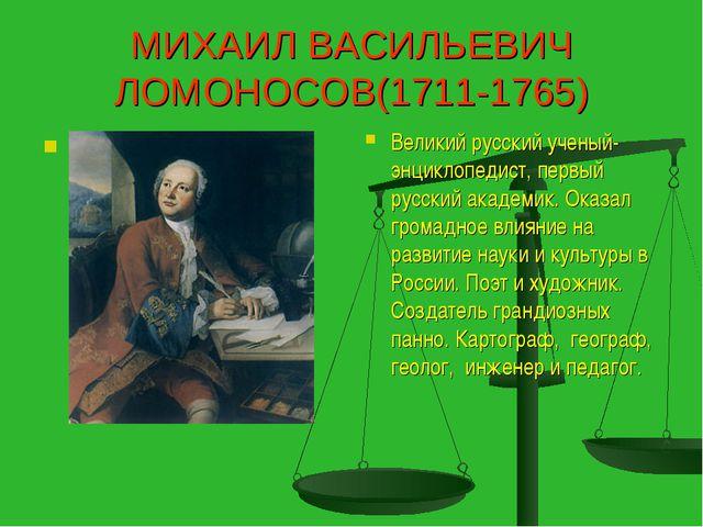 МИХАИЛ ВАСИЛЬЕВИЧ ЛОМОНОСОВ(1711-1765) . Великий русский ученый-энциклопедист...