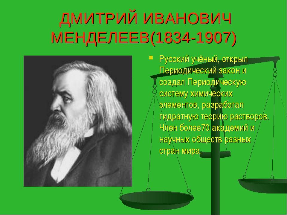 ДМИТРИЙ ИВАНОВИЧ МЕНДЕЛЕЕВ(1834-1907) Русский учёный, открыл Периодический з...