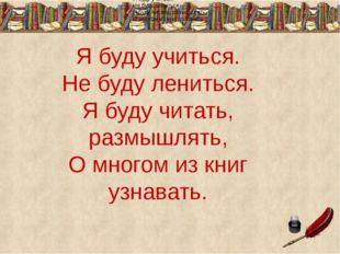 Я буду учиться. Не буду лениться. Я буду читать, размышлять, О многом из книг
