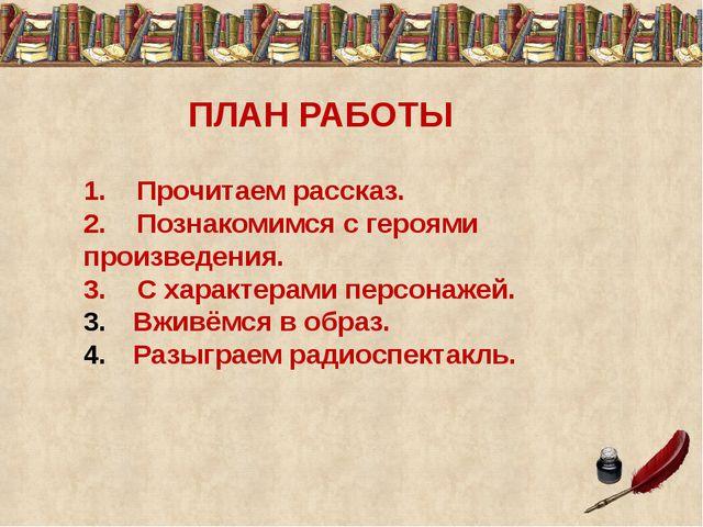 ПЛАН РАБОТЫ 1. Прочитаем рассказ. 2. Познакомимся с героями произведения. 3....