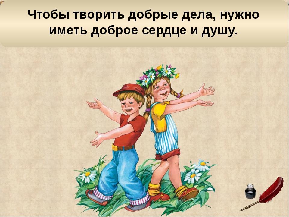 Чтобы творить добрые дела, нужно иметь доброе сердце и душу.