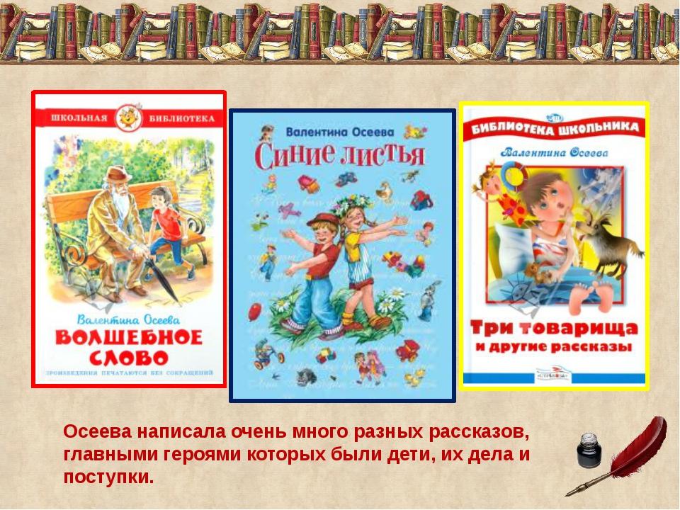 Осеева написала очень много разных рассказов, главными героями которых были д...