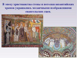 В эпоху христианства стены и потолки византийских храмов украшались мозаичным