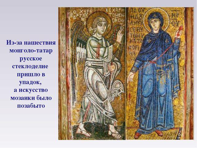Из-за нашествия монголо-татар русское стеклоделие пришло в упадок, а искусств...