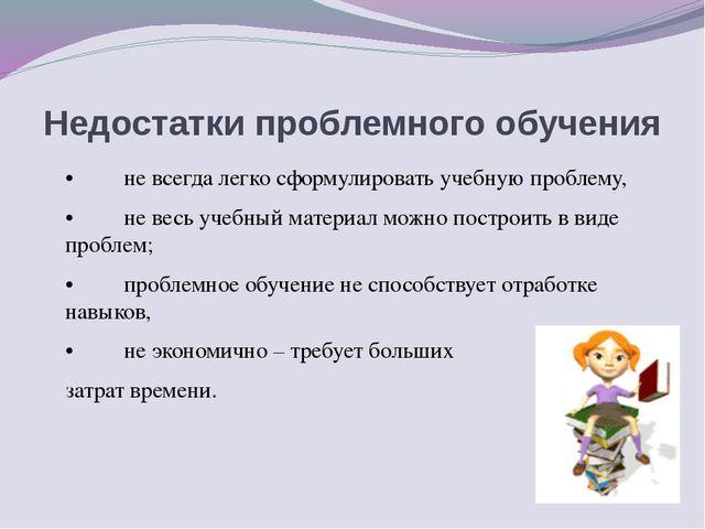 Недостатки проблемного обучения •не всегда легко сформулировать учеб...