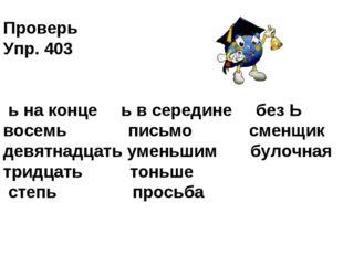 Проверь Упр. 403 ь на конце ь в середине без Ь восемь письмо сменщик девятнад