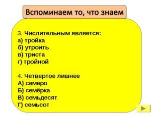 3. Числительным является: а) тройка б) утроить в) триста г) тройной 4. Четве