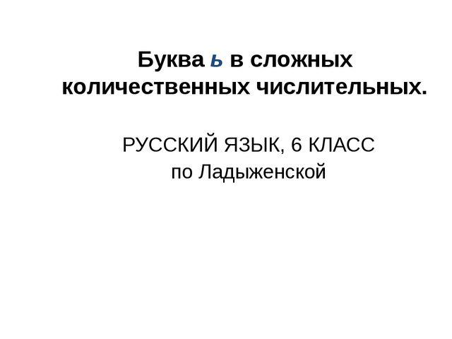 Буква ь в сложных количественных числительных. РУССКИЙ ЯЗЫК, 6 КЛАСС по Ладыж...