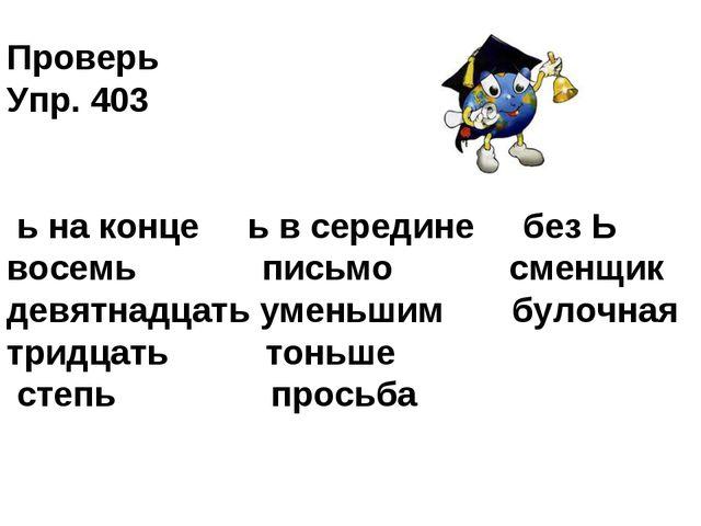 Проверь Упр. 403 ь на конце ь в середине без Ь восемь письмо сменщик девятнад...