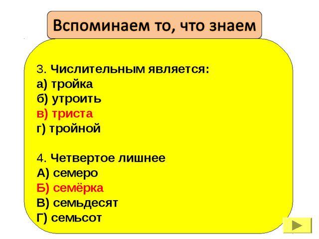 3. Числительным является: а) тройка б) утроить в) триста г) тройной 4. Четве...