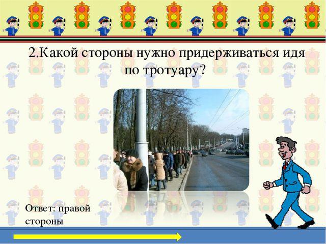 2.Какой стороны нужно придерживаться идя по тротуару? Ответ: правой стороны