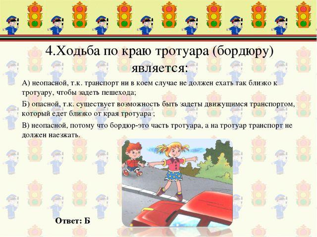 4.Ходьба по краю тротуара (бордюру) является: А) неопасной, т.к. транспорт ни...