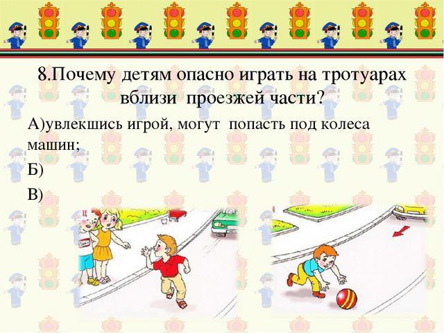 8.Почему детям опасно играть на тротуарах вблизи проезжей части? А)увлекшись...