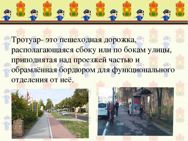 Тротуар- это пешеходная дорожка, располагающаяся сбоку или по бокам улицы, пр...