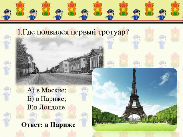 1.Где появился первый тротуар? Ответ: в Париже А) в Москве; Б) в Париже; В)в...