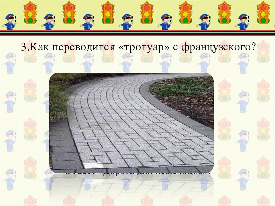 3.Как переводится «тротуар» с французского? Ответ: «Дорога для пешеходов».