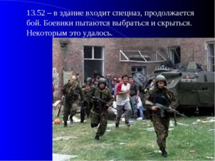 13.52 – в здание входит спецназ, продолжается бой. Боевики пытаются выбратьс