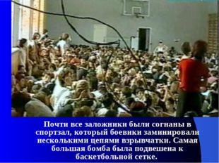 Почти все заложники были согнаны в спортзал, который боевики заминировали не