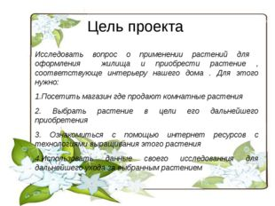 Цель проекта Исследовать вопрос о применении растений для оформления жилища и