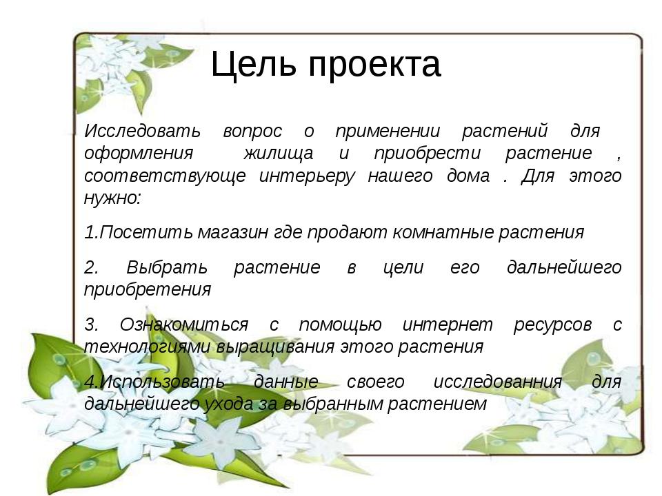 Цель проекта Исследовать вопрос о применении растений для оформления жилища и...