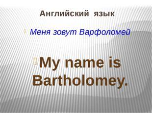 Английский язык Меня зовут Варфоломей My name is Bartholomey.