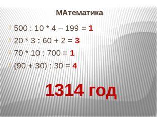 МАтематика 500 : 10 * 4 – 199 = 1 20 * 3 : 60 + 2 = 3 70 * 10 : 700 = 1 (90 +