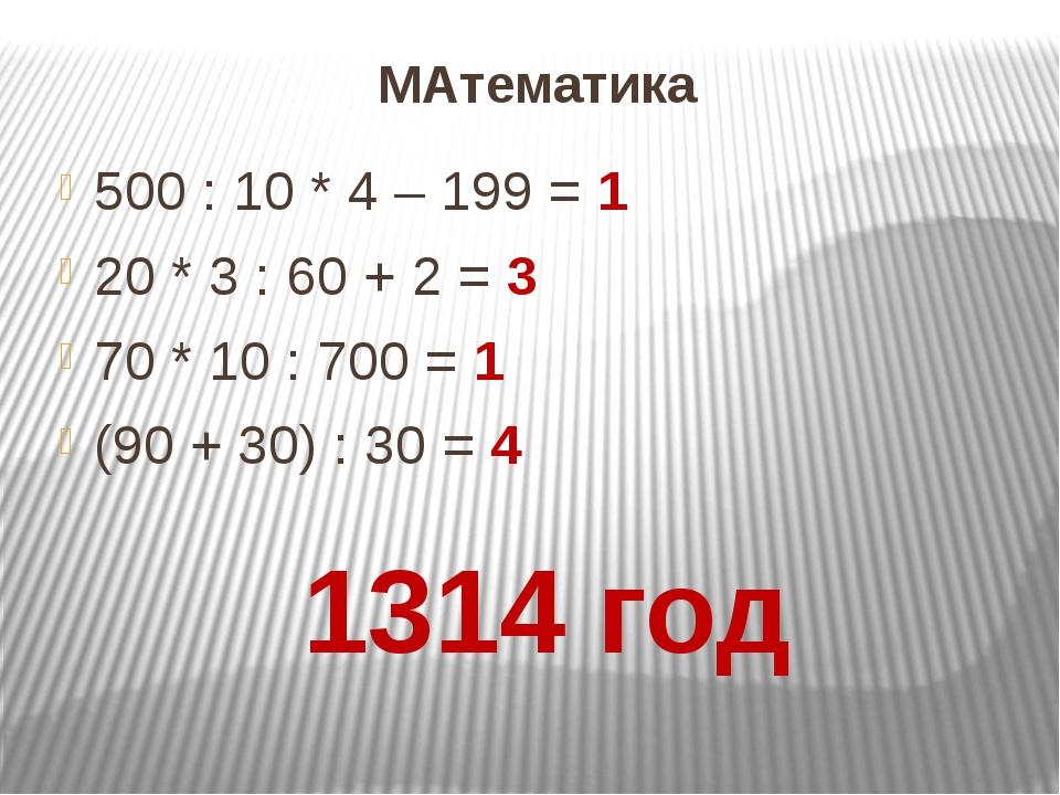 МАтематика 500 : 10 * 4 – 199 = 1 20 * 3 : 60 + 2 = 3 70 * 10 : 700 = 1 (90 +...