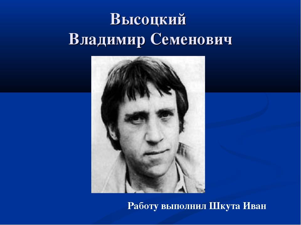 Высоцкий Владимир Семенович Работу выполнил Шкута Иван