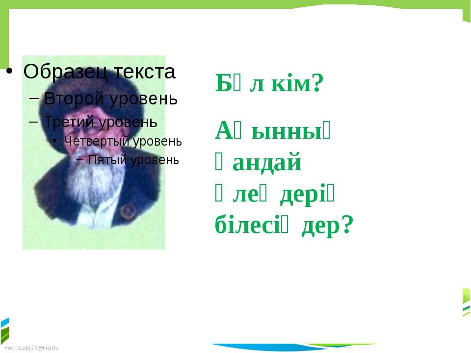 Бұл кім? Ақынның қандай өлеңдерің білесіңдер? FokinaLida.75@mail.ru