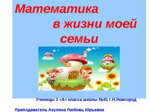 Тема Математика в жизни моей семьи Ученицы 3 «А» класса школы №41 г.Н.Новгоро