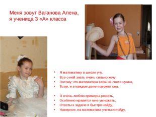 Меня зовут Ваганова Алена, я ученица 3 «А» класса Я математику в школе учу,