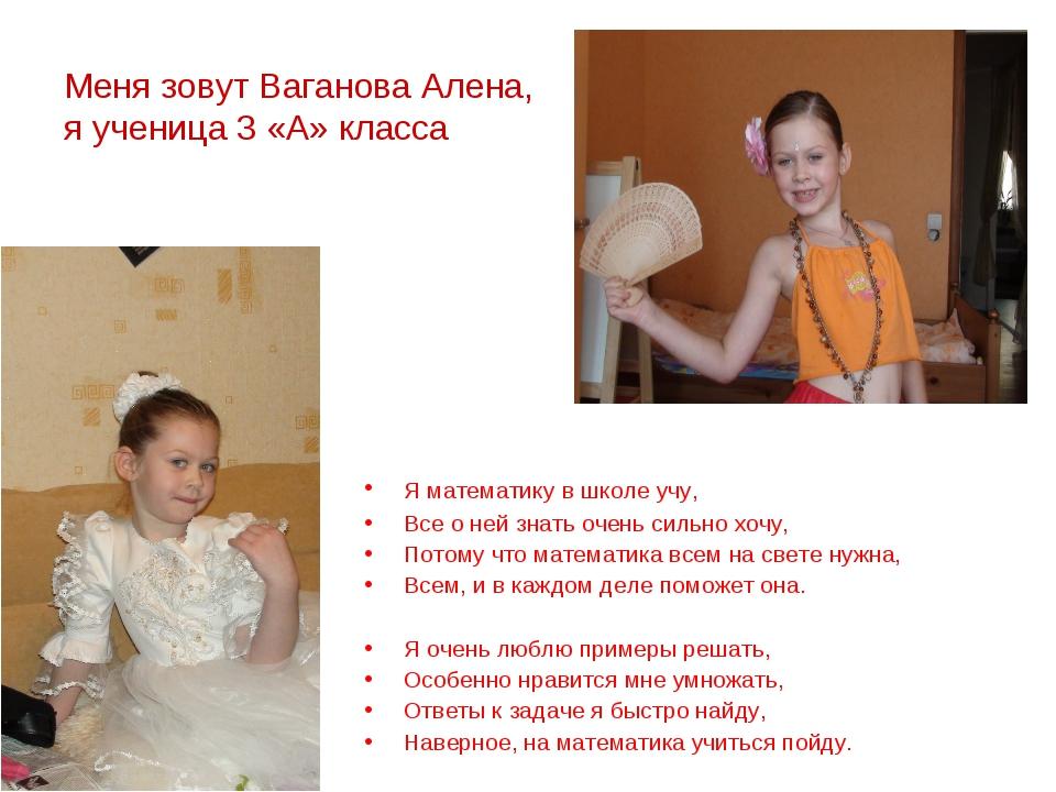 Меня зовут Ваганова Алена, я ученица 3 «А» класса Я математику в школе учу,...