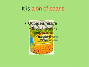 It is a tin of beans.