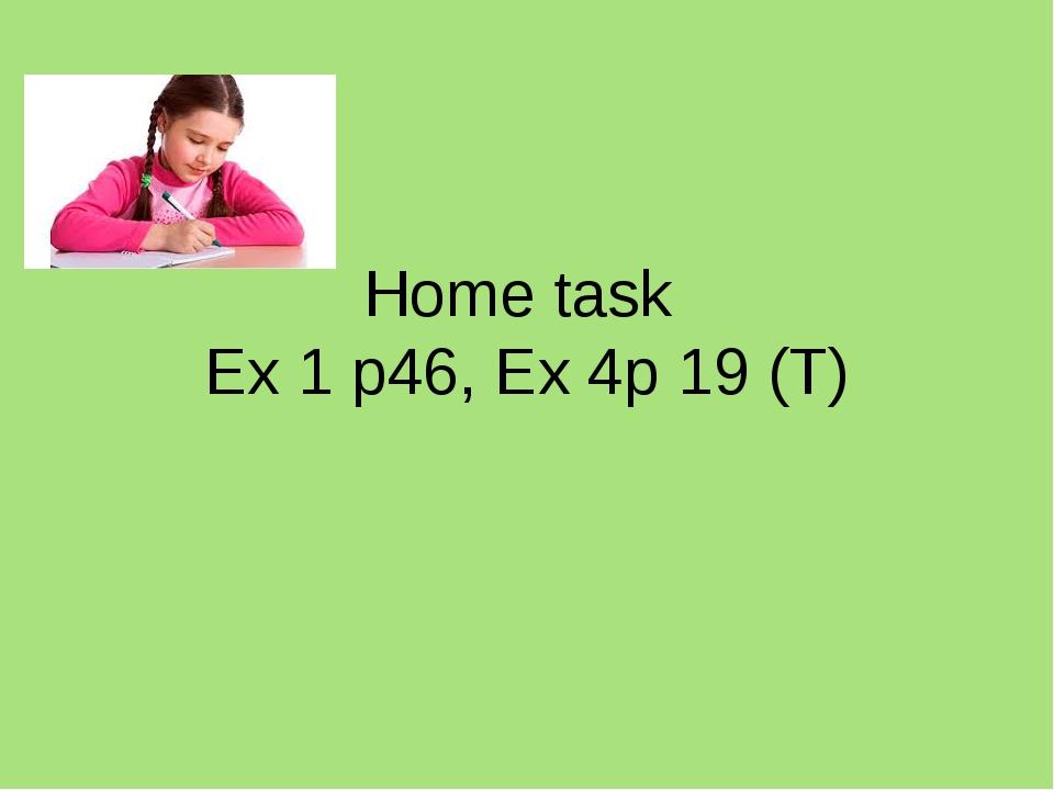 Home task Ex 1 p46, Ex 4p 19 (T)
