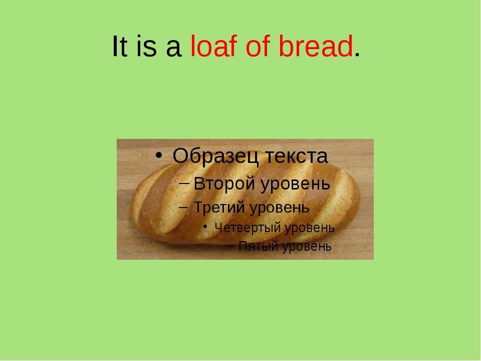It is a loaf of bread.