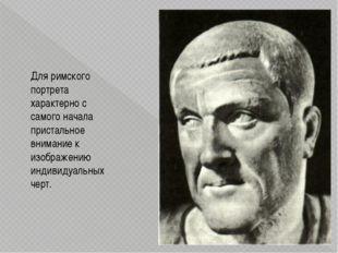 Для римского портрета характерно с самого начала пристальное внимание к изобр