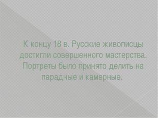 К концу 18 в. Русские живописцы достигли совершенного мастерства. Портреты бы