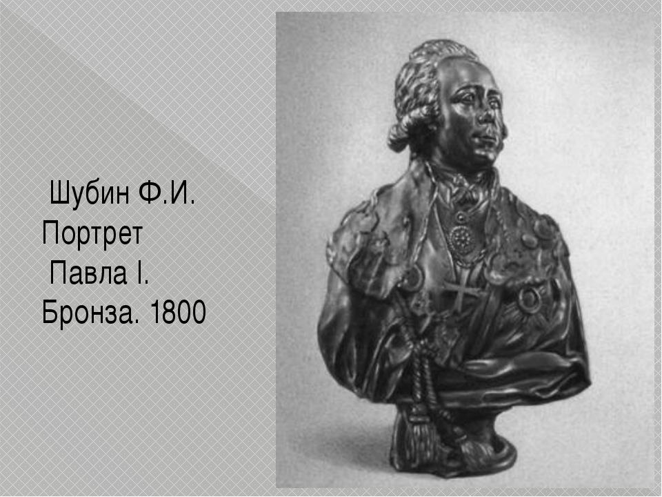 ШубинФ.И. Портрет ПавлаI. Бронза.1800